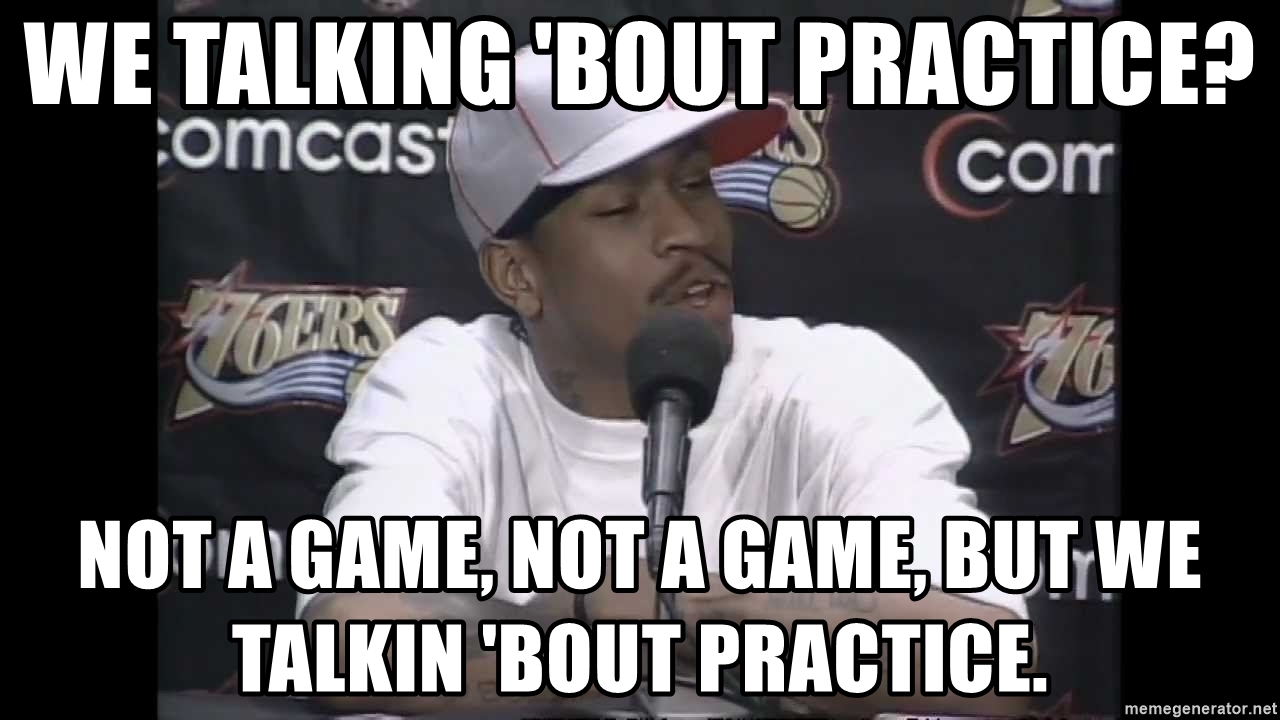 we-talking-bout-practice-not-a-game-not-a-game-but-we-talkin-bout-practice.jpg